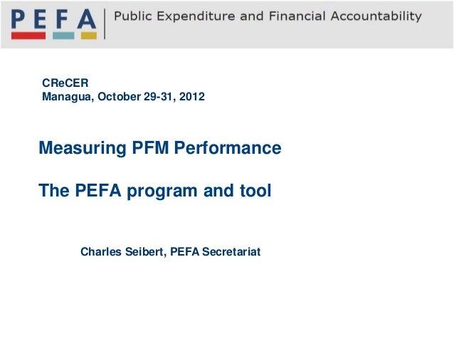 CReCERManagua, October 29-31, 2012Measuring PFM PerformanceThe PEFA program and tool      Charles Seibert, PEFA Secretariat