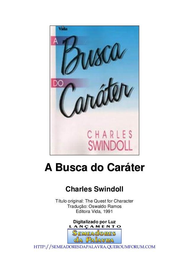 AA BBuussccaa ddoo CCaarráátteerr Charles Swindoll Título original: The Quest for Character Tradução: Oswaldo Ramos Editor...