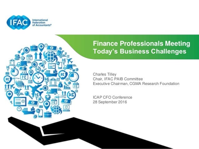 Finance Professionals Meeting Today's Business Challenges Charles Tilley Chair, IFAC PAIB Committee Executive Chairman, CG...