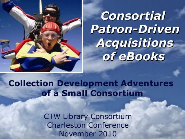ConsortialConsortial Patron-DrivenPatron-Driven AcquisitionsAcquisitions of eBooksof eBooks CTW Library Consortium Charles...