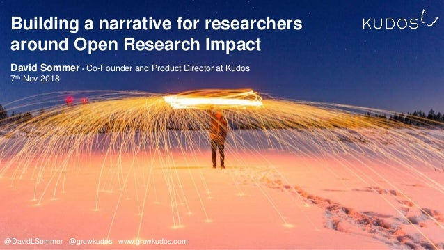 Building a narrative for researchers around Open Research Impact David Sommer - Co-Founder and Product Director at Kudos 7...