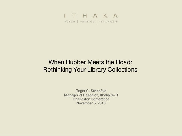 When Rubber Meets the Road: Rethinking Your Library Collections Roger C. Schonfeld Manager of Research, Ithaka S+R Charles...