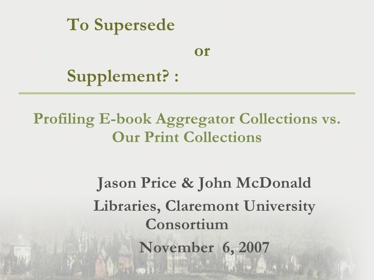 <ul><li>To Supersede  </li></ul><ul><li>or  </li></ul><ul><li>Supplement? :  </li></ul><ul><li>Profiling E-book Aggregator...