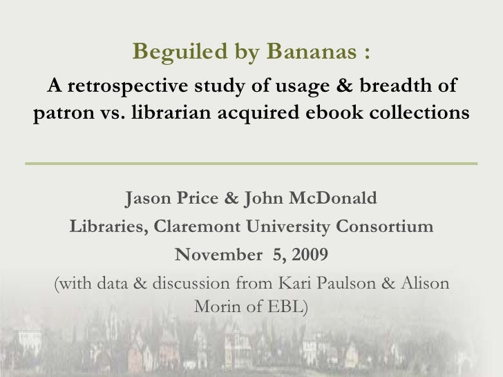 Beguiled by Bananas : <br />A retrospective study of usage & breadth of patron vs. librarian acquired ebook collections<br...