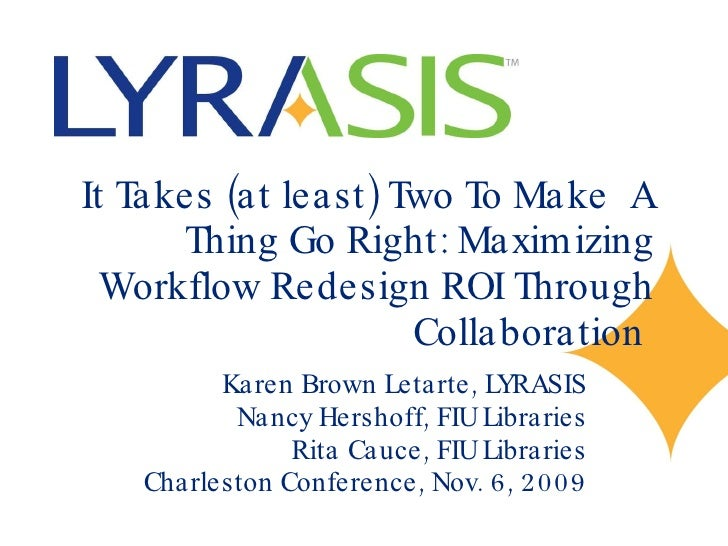 It Takes (at least) Two To Make  A Thing Go Right: Maximizing Workflow Redesign ROI Through Collaboration  Karen Brown Let...