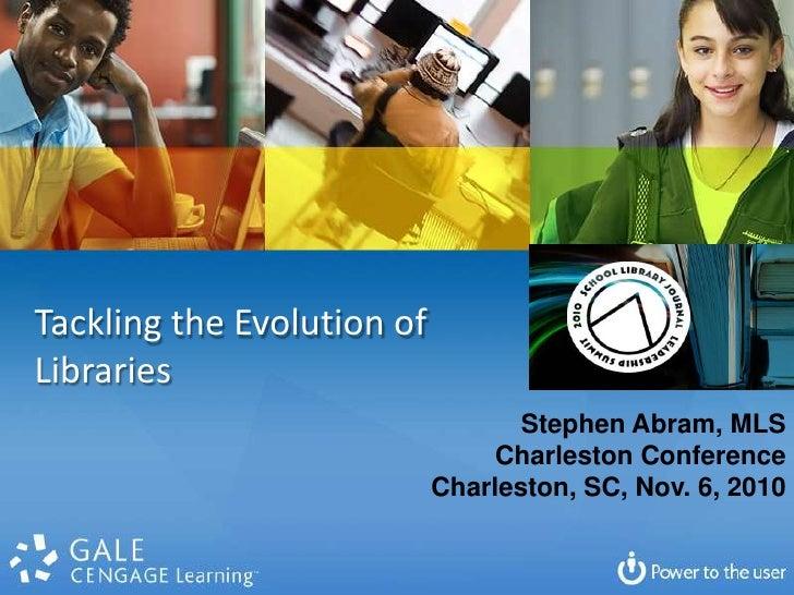 Tackling the Evolution of  Libraries<br />Stephen Abram, MLS<br />Charleston Conference<br />Charleston, SC, Nov. 6, 2010<...