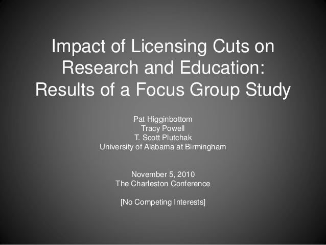 Impact of Licensing Cuts on Research and Education: Results of a Focus Group Study Pat Higginbottom Tracy Powell T. Scott ...
