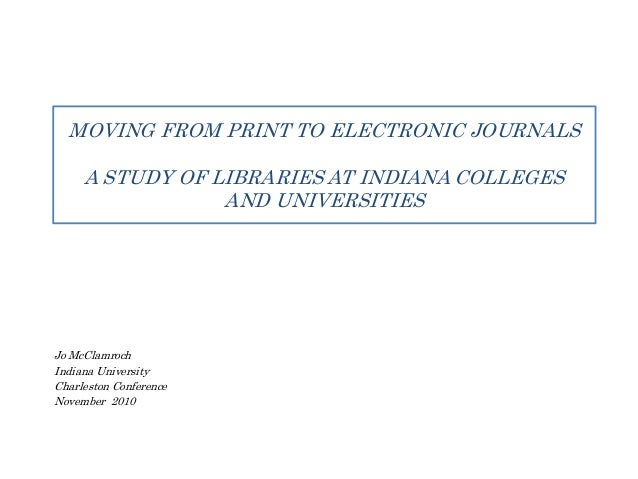 MOVING FROM PRINT TO ELECTRONIC JOURNALS A STUDY OF LIBRARIES AT INDIANA COLLEGES AND UNIVERSITIES Jo McClamroch Indiana U...