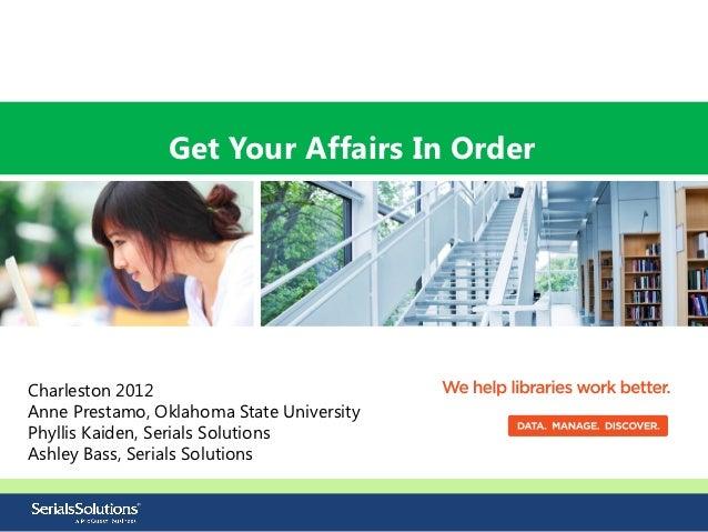 Get Your Affairs In OrderCharleston 2012Anne Prestamo, Oklahoma State UniversityPhyllis Kaiden, Serials SolutionsAshley Ba...