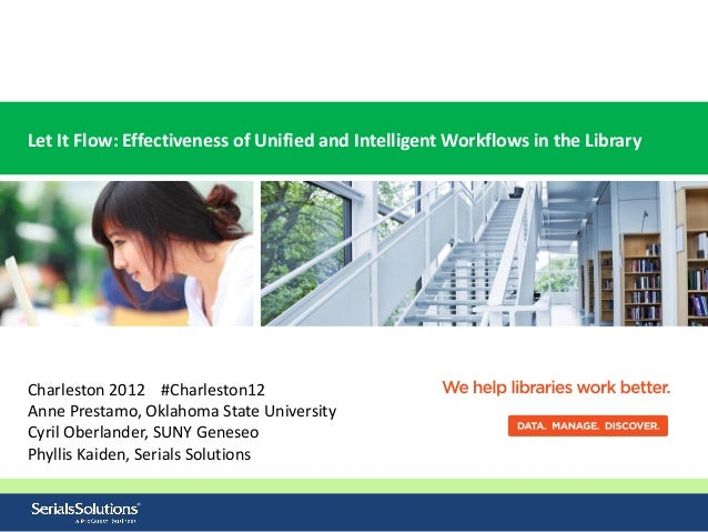 Let It Flow: Effectiveness of Unified and Intelligent Workflows in the LibraryCharleston 2012 #Charleston12Anne Prestamo, ...