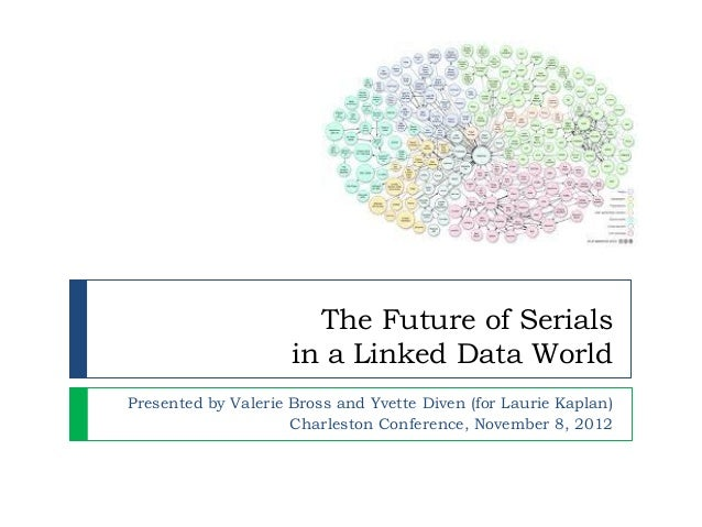 The Future of Serials                     in a Linked Data WorldPresented by Valerie Bross and Yvette Diven (for Laurie Ka...