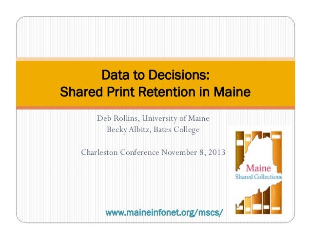 Data to Decisions: Shared Print Retention in Maine Deb Rollins, University of Maine Becky Albitz, Bates College Charleston...