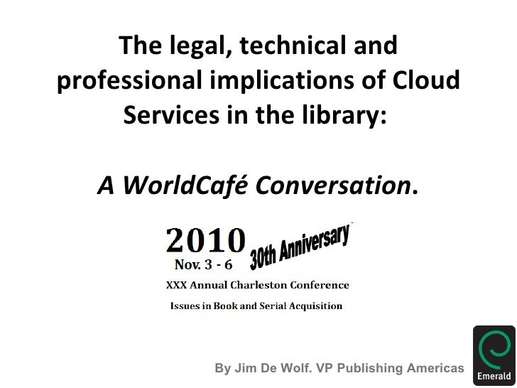 The legal, technical and professional implications of Cloud Services in the library:  A WorldCafé Conversation . By Jim De...