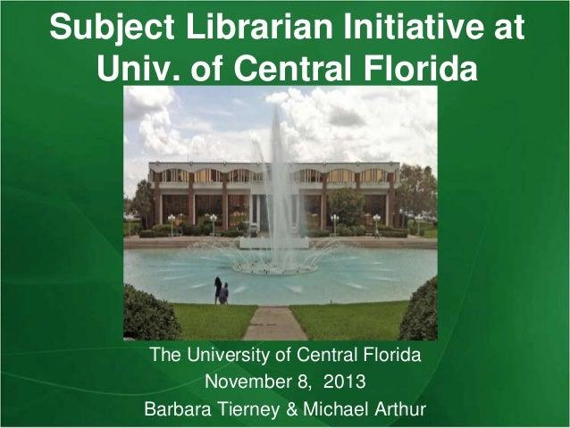 Subject Librarian Initiative at Univ. of Central Florida  The University of Central Florida November 8, 2013 Barbara Tiern...