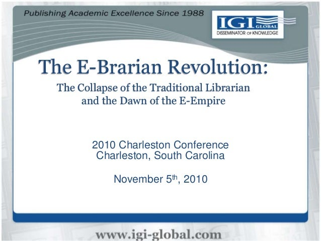 The E-Brarian Revolution: The Collapse of the Traditional Librarian and the Dawn of the E-Empire 2010 Charleston Conferenc...