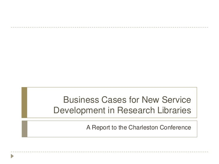 Business Cases for New ServiceDevelopment in Research Libraries       A Report to the Charleston Conference