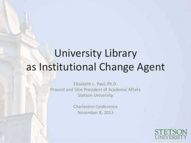 University Library as Institutional Change Agent Elizabeth L. Paul, Ph.D. Provost and Vice President of Academic Affairs S...