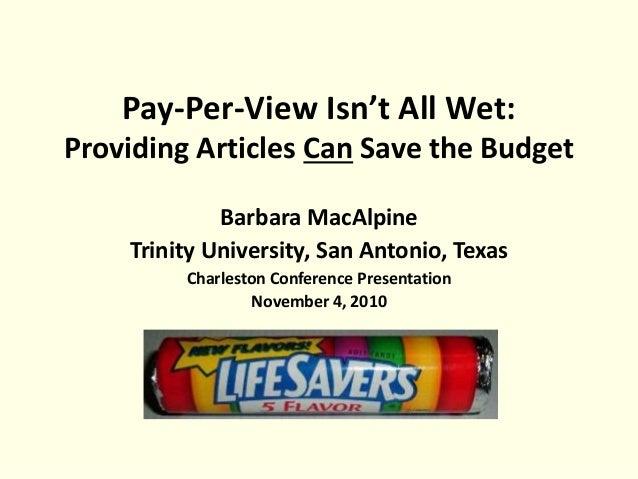 Pay-Per-View Isn't All Wet: Providing Articles Can Save the Budget Barbara MacAlpine Trinity University, San Antonio, Texa...