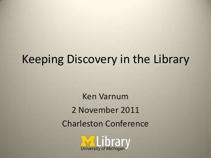 Keeping Discovery in the Library            Ken Varnum         2 November 2011       Charleston Conference