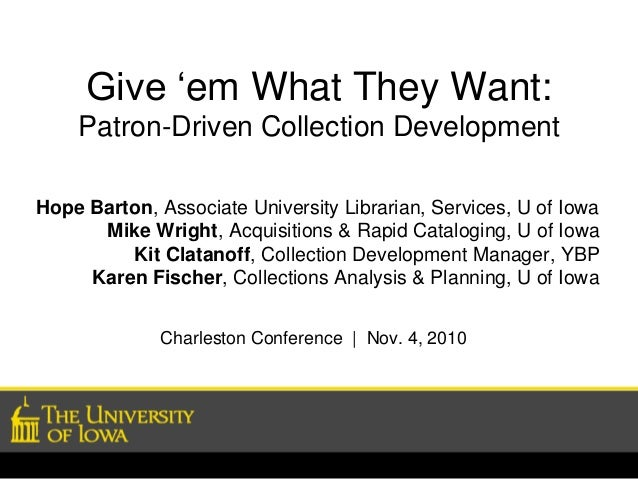 Give 'em What They Want: Patron-Driven Collection Development Hope Barton, Associate University Librarian, Services, U of ...