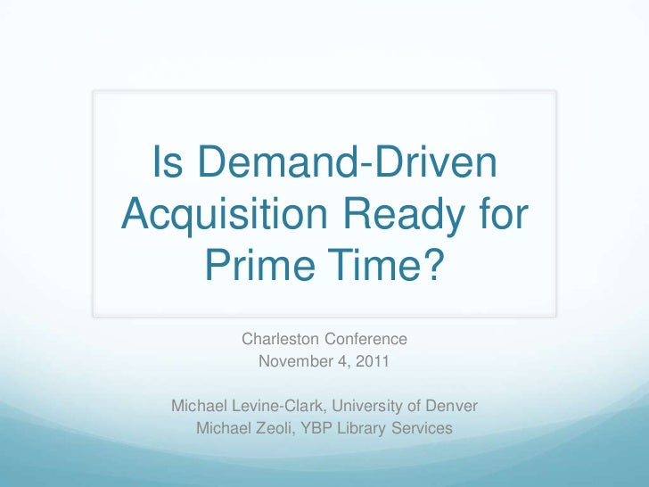 Is Demand-Driven Acquisition Ready for Prime Time?<br />Charleston Conference<br />November 4, 2011<br />Michael Levine-Cl...