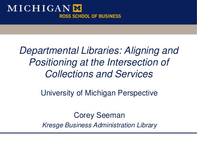 Departmental Libraries: Aligning and Positioning at the Intersection of Collections and Services University of Michigan Pe...
