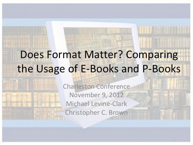 Does Format Matter? Comparingthe Usage of E-Books and P-Books        Charleston Conference          November 9, 2012      ...
