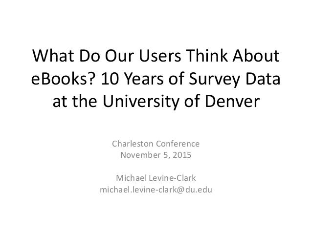 What Do Our Users Think About eBooks? 10 Years of Survey Data at the University of Denver Charleston Conference November 5...