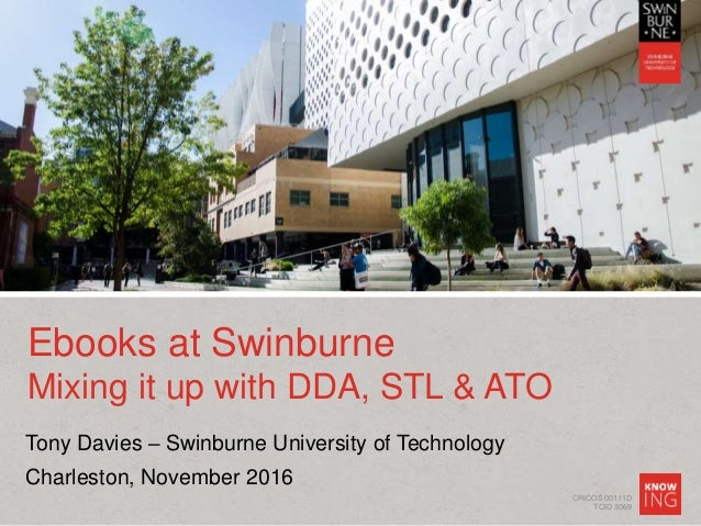 CRICOS 00111D TOID 3069 Ebooks at Swinburne Mixing it up with DDA, STL & ATO Tony Davies – Swinburne University of Technol...
