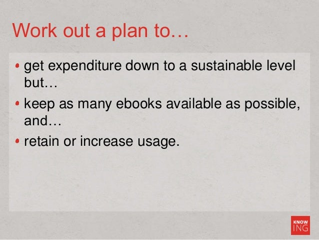 Work out a plan to… get expenditure down to a sustainable level but… keep as many ebooks available as possible, and… retai...