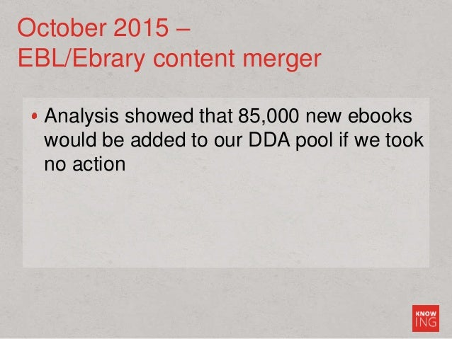 October 2015 – EBL/Ebrary content merger Analysis showed that 85,000 new ebooks would be added to our DDA pool if we took ...