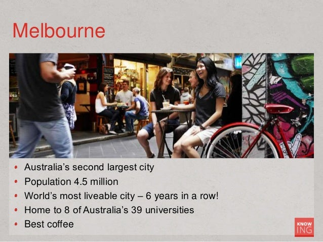 Melbourne Australia's second largest city Population 4.5 million World's most liveable city – 6 years in a row! Home to 8 ...