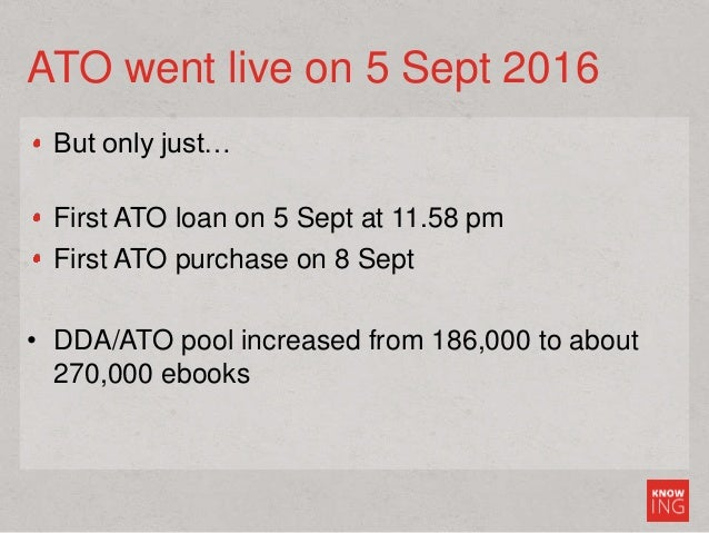 ATO went live on 5 Sept 2016 But only just… First ATO loan on 5 Sept at 11.58 pm First ATO purchase on 8 Sept • DDA/ATO po...