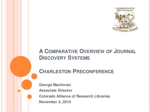 A COMPARATIVE OVERVIEW OF JOURNAL DISCOVERY SYSTEMS CHARLESTON PRECONFERENCE George Machovec Associate Director Colorado A...