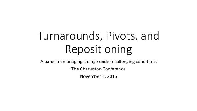 Turnarounds, Pivots, and Repositioning A panel on managing change under challenging conditions The Charleston Conference N...