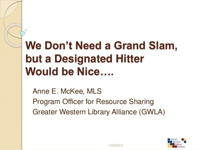 We Don't Need a Grand Slam, but a Designated Hitter Would be Nice…. Anne E. McKee, MLS Program Officer for Resource Sharin...