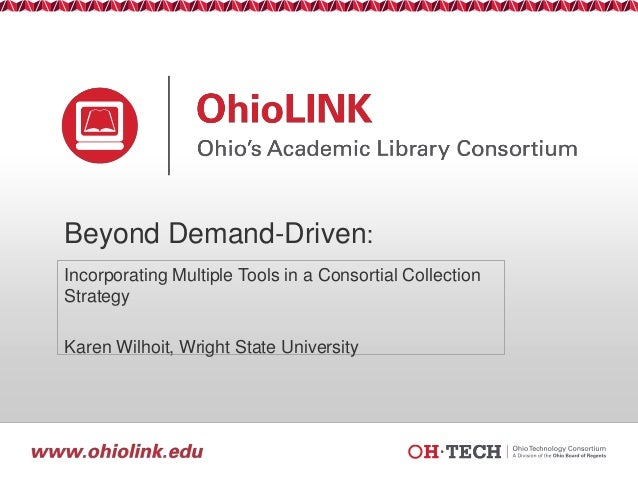 Beyond Demand-Driven: Incorporating Multiple Tools in a Consortial Collection Strategy  Karen Wilhoit, Wright State Univer...
