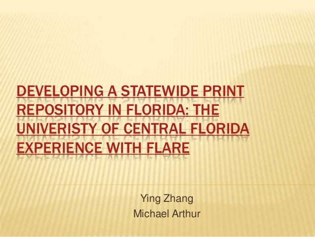 DEVELOPING A STATEWIDE PRINT REPOSITORY IN FLORIDA: THE UNIVERISTY OF CENTRAL FLORIDA EXPERIENCE WITH FLARE Ying Zhang Mic...