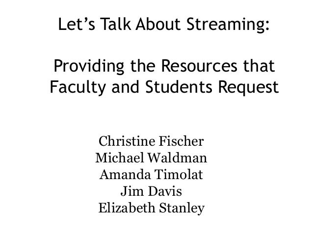 Let's Talk About Streaming: Providing the Resources that Faculty and Students Request Christine Fischer Michael Waldman Am...
