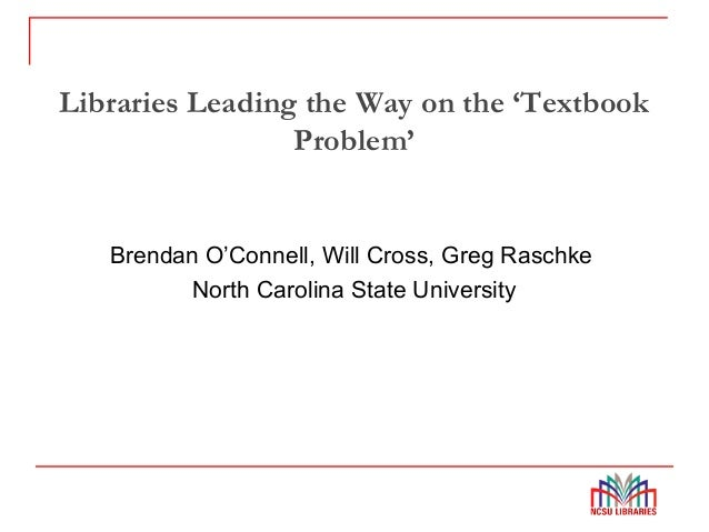 Libraries Leading the Way on the 'Textbook Problem' Brendan O'Connell, Will Cross, Greg Raschke North Carolina State Unive...