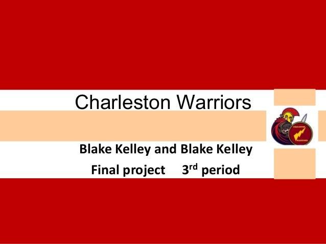 Charleston WarriorsBlake Kelley and Blake Kelley  Final project 3rd period