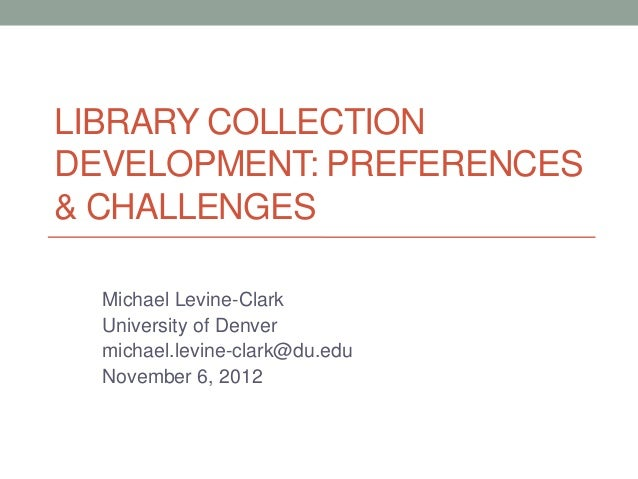 LIBRARY COLLECTIONDEVELOPMENT: PREFERENCES& CHALLENGES  Michael Levine-Clark  University of Denver  michael.levine-clark@d...