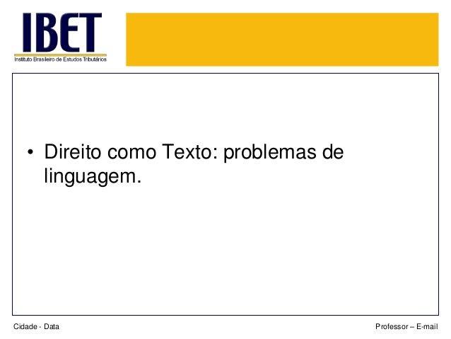 • Direito como Texto: problemas de  linguagem.  Cidade - Data Professor – E-mail