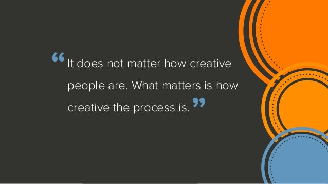 There's no such thing as a creative or uncreative person, there is a process that is designed to make innovation more prod...