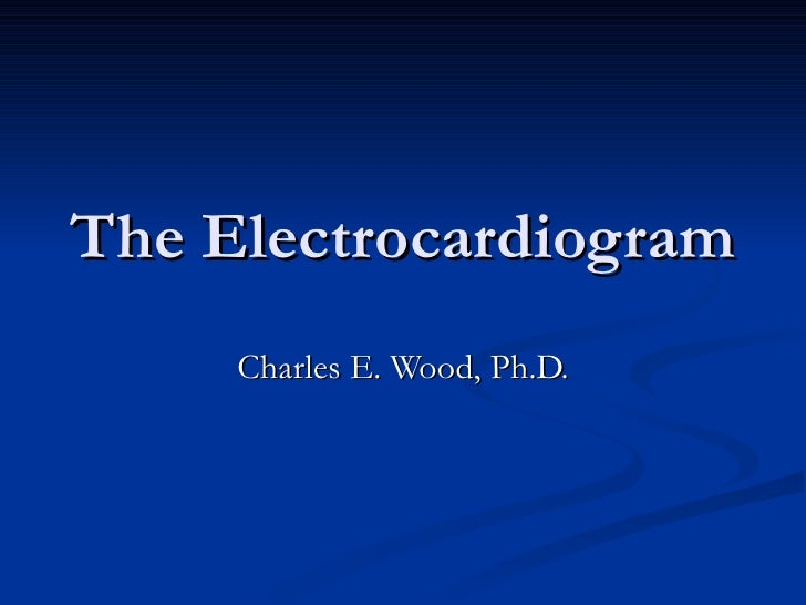 The Electrocardiogram Charles E. Wood, Ph.D.