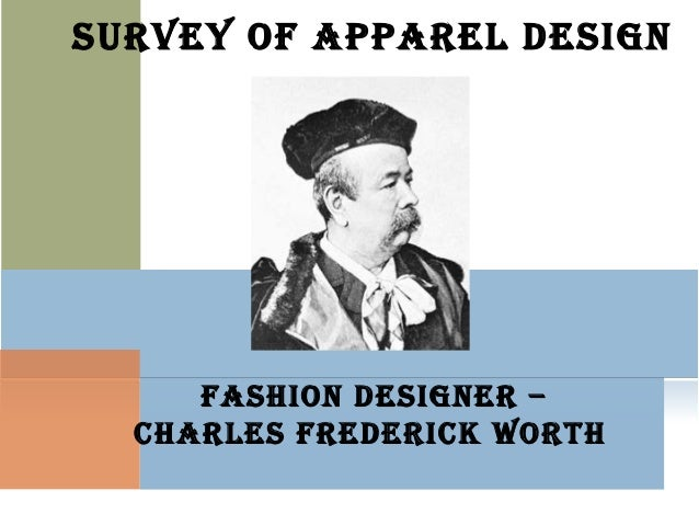 SURVEY OF APPAREL DESIGNFASHION DESIGNER –CHARLES FREDERICK WORTH