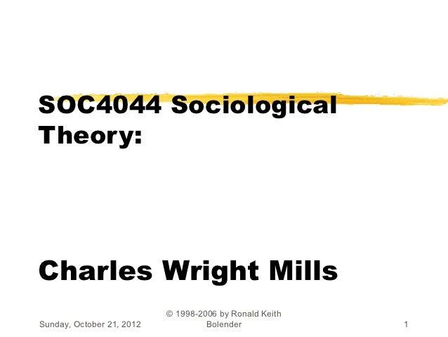 SOC4044 SociologicalTheory:Charles Wright Mills                           © 1998-2006 by Ronald KeithSunday, October 21, 2...