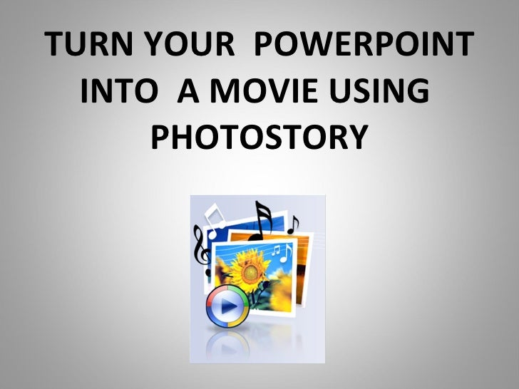 TURN YOUR  POWERPOINT INTO  A MOVIE USING  PHOTOSTORY