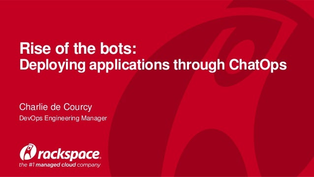 Rise of the bots: Deploying applications through ChatOps Charlie de Courcy DevOps Engineering Manager