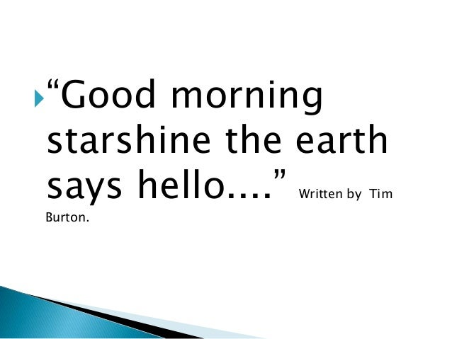 """Good morning starshine the earth says hello...."" Written by Tim Burton."
